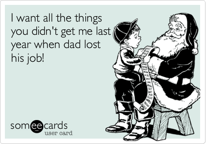I want all the things you didn't get me last year when dad lost his job!