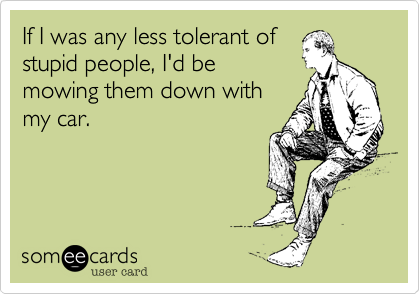 If I was any less tolerant of stupid people, I'd be mowing them down with my car.