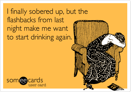 I finally sobered up, but the flashbacks from last night make me want to start drinking again.