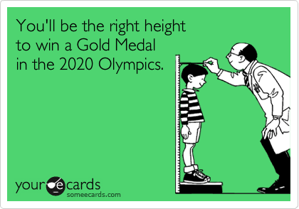You'll be the right height to win a Gold Medal  in the 2020 Olympics.