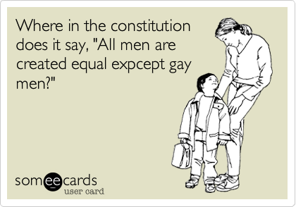 """Where in the constitution does it say, """"All men are created equal expcept gay men?"""""""