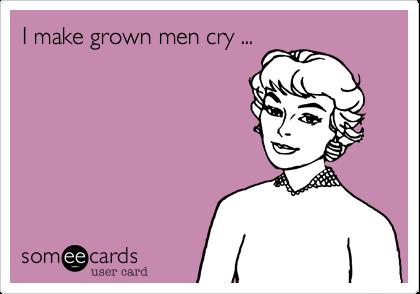 I make grown men cry ...