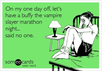 On my one day off, let's  have a buffy the vampire slayer marathon night...  said no one.