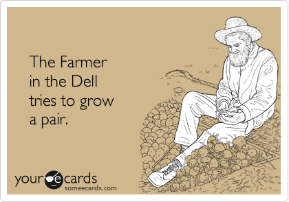 The Farmer     in the Dell    tries to grow     a pair.