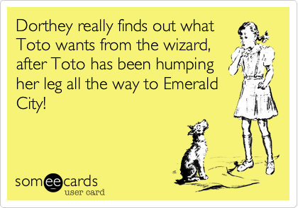 Dorthey really finds out what Toto wants from the wizard, after Toto has been humping her leg all the way to Emerald City!