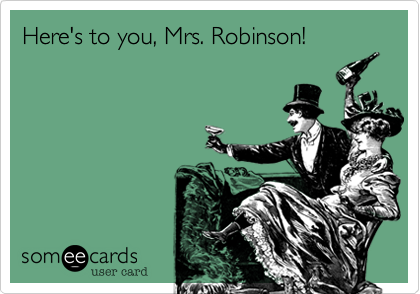 Here's to you, Mrs. Robinson!