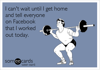 I can't wait until I get home and tell everyone on Facebook that I worked out today.