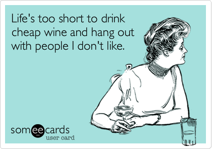 Life's too short to drink cheap wine and hang out with people I don't like.