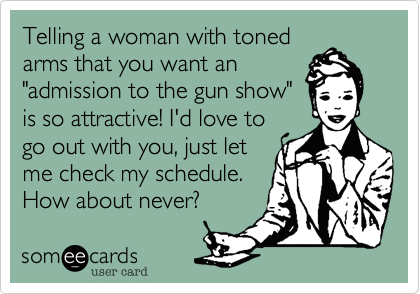 """Telling a woman with toned arms that you want an """"admission to the gun show"""" is so attractive! I'd love to go out with you, just let me check my schedule. How about never?"""