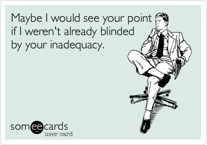 Maybe I would see your pointif I weren't already blindedby your inadequacy.