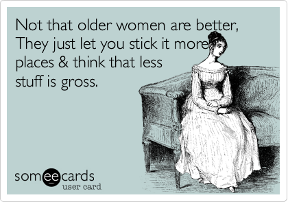 Not that older women are better, They just let you stick it more places & think that less  stuff is gross.