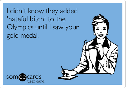 I didn't know they added 'hateful bitch' to the Olympics until I saw your gold medal.