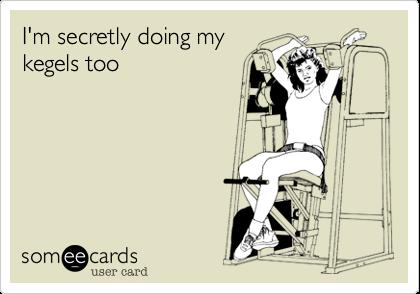 I'm secretly doing my kegels too