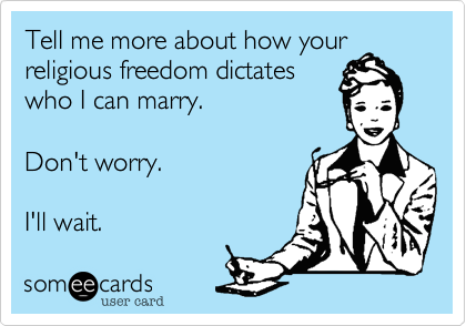 Tell me more about how your religious freedom dictates who I can marry.  Don't worry.  I'll wait.
