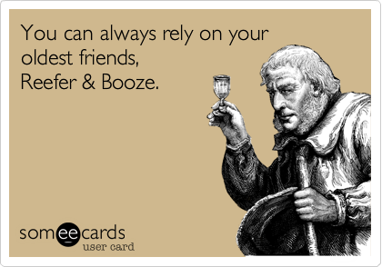 You can always rely on your oldest friends, Reefer & Booze.