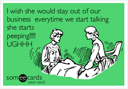 I wish she would stay out of our business  everytime we start talking she starts peeping!!!!! UGHHH