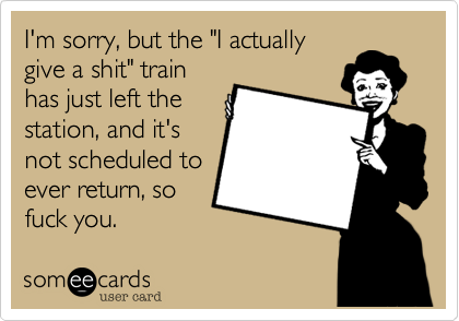 "I'm sorry, but the ""I actually give a shit"" train has just left the station, and it's not scheduled to ever return, so fuck you."