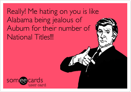 Really! Me hating on you is like Alabama being jealous of Auburn for their number of National Titles!!!