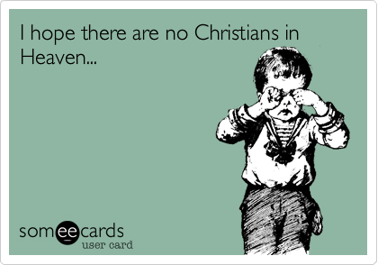 I hope there are no Christians in Heaven...