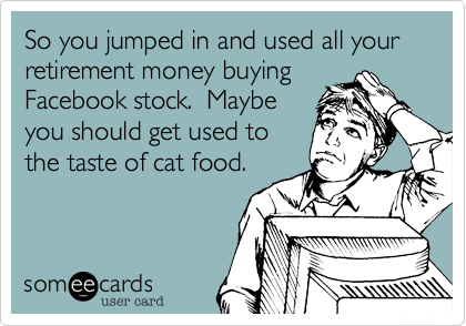 So you jumped in and used all your retirement money buying Facebook stock.  Maybe you should get used to the taste of cat food.
