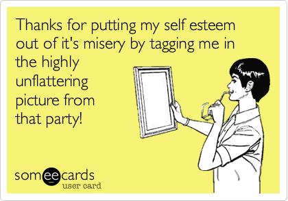 Thanks for putting my self esteem out of it's misery by tagging me in the highly unflattering picture from that party!