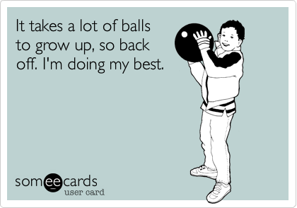 It takes a lot of balls to grow up, so back off. I'm doing my best.