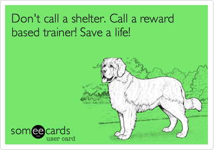Don't call a shelter. Call a reward based trainer! Save a life!