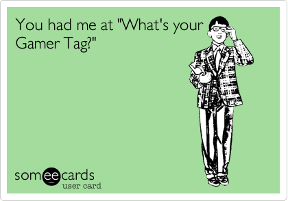 """You had me at """"What's your Gamer Tag?"""""""