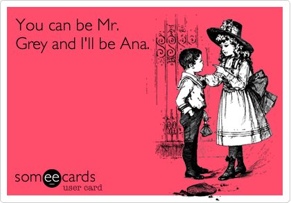 You can be Mr. Grey and I'll be Ana.