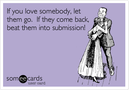 If you love somebody, let them go.  If they come back, beat them into submission!