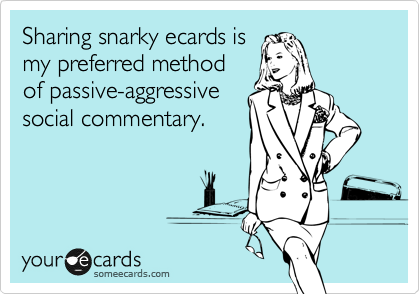 Sharing snarky ecards is my preferred method  of passive-aggressive social commentary.