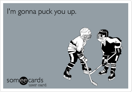 I'm gonna puck you up.