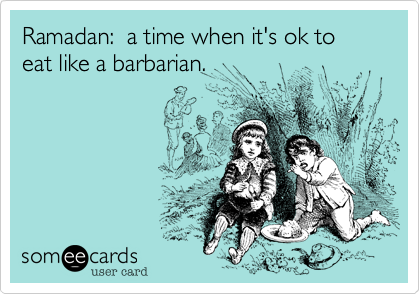 Ramadan:  a time when it's ok to eat like a barbarian.