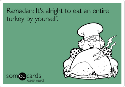 Ramadan: It's alright to eat an entire turkey by yourself.
