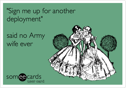 """""""Sign me up for another deployment""""  said no Army  wife ever"""
