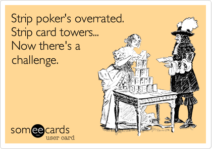 Strip poker's overrated. Strip card towers... Now there's a challenge.