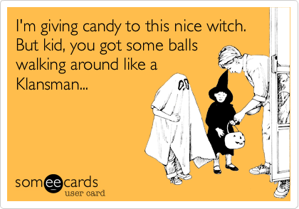 I'm giving candy to this nice witch. But kid, you got some balls walking around like a Klansman...