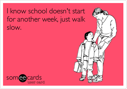 I know school doesn't start for another week, just walk slow.