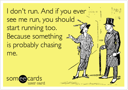 I don't run. And if you ever  see me run, you should start running too. Because something  is probably chasing me.