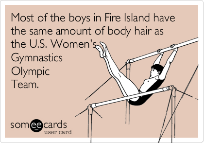 Most of the boys in Fire Island have the same amount of body hair as the U.S. Women's Gymnastics OlympicTeam.