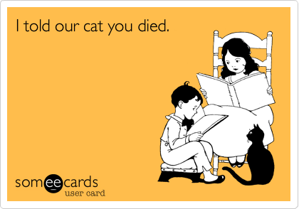 I told our cat you died.