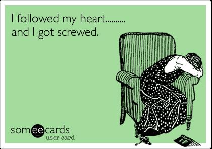 I followed my heart.......... and I got screwed.