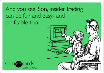 And you see, Son, insider trading can be fun and easy- and profitable too.