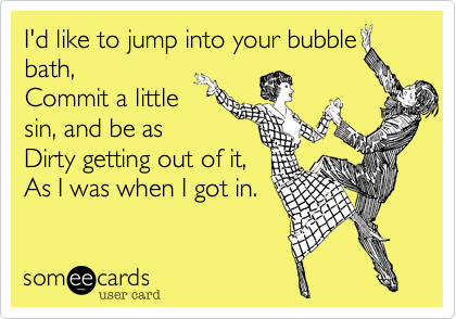 I'd like to jump into your bubble bath, Commit a little sin, and be as Dirty getting out of it, As I was when I got in.