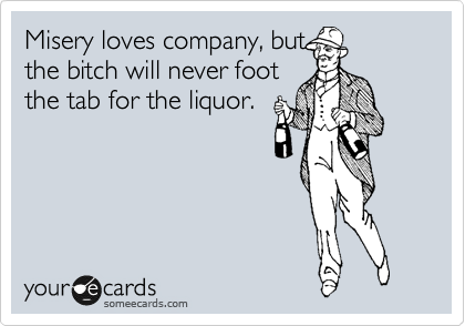 Misery loves company, but the bitch will never foot the tab for the liquor.