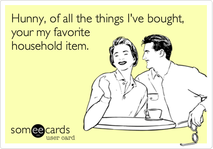 Hunny, of all the things I've bought, your my favorite household item.