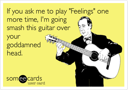 """If you ask me to play """"Feelings"""" one more time, I'm going smash this guitar over your goddamned head."""