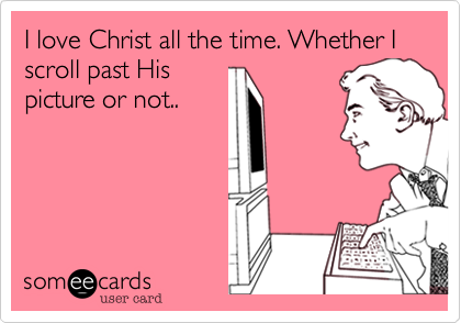 I love Christ all the time. Whether I scroll past His picture or not..