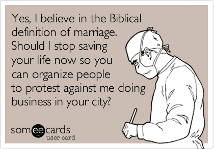 Yes, I believe in the Biblical definition of marriage.  Should I stop saving your life now so you can organize people to protest against me doing business in your city?