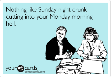 Nothing like Sunday night drunk  cutting into your Monday morning hell.
